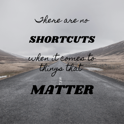 There are no shortcuts when it comes to things that matter.