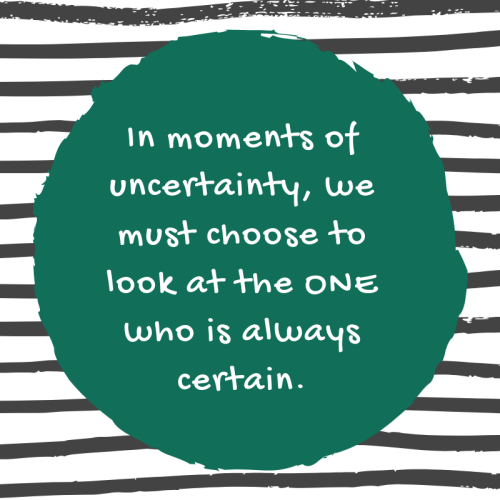 In moments of uncertainty, we must choose to look at the ONE who is always certain.