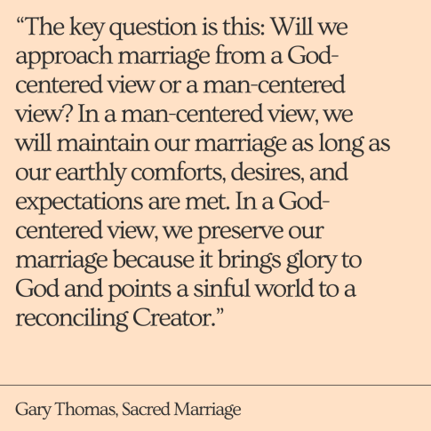 """The key question is this_ Will we approach marriage from a God-centered view or a man-centered view_ In a man-centered view, we will maintain our marriage as long as our earthly comforts, desires, and expectatio"