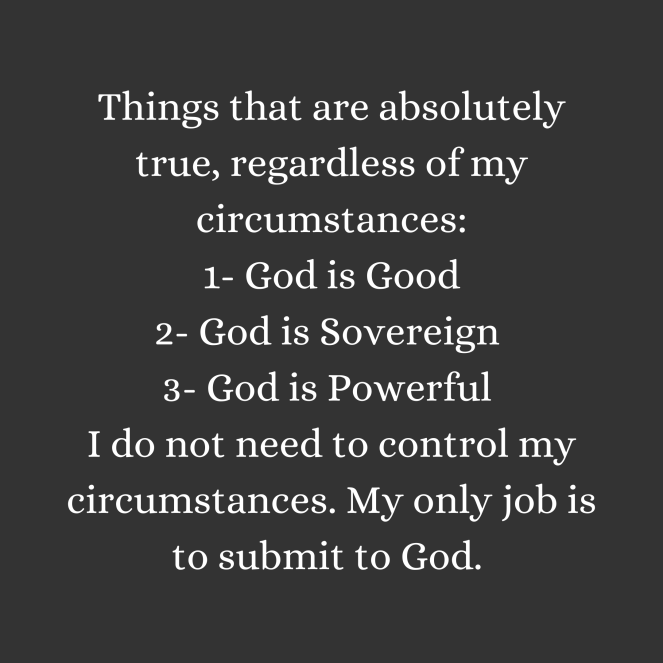 Things that are absolutely true, regardless of my circumstances_ 1- God is Good 2- God is Sovereign 3- God is Powerful I do not need to control my circumstances. My only job is to submit to God.